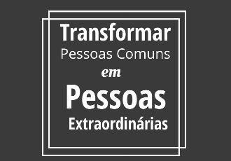 transformar pessoas comuns em pessoas extraordinarias